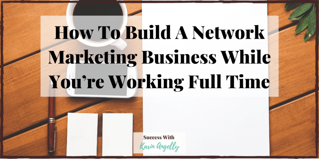 How To Build A Network Marketing Business While You're Working Full Time