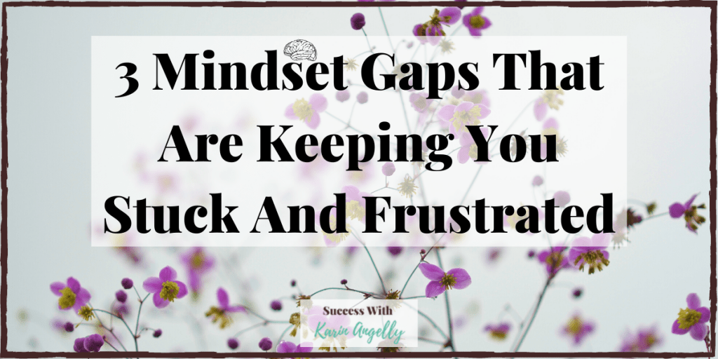 3 Mindset Gaps That Are Keeping You Stuck And Frustrated