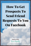 How To Get Prospects To Send Friend Requests To You On Facebook