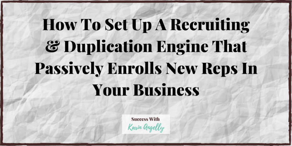 How To Set Up A Recruiting & Duplication Engine That Passively Enrolls New Reps In Your Business