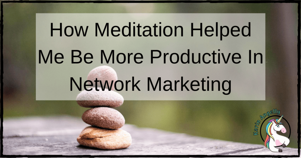 How Meditation Helped Me Be More Productive In Network Marketing